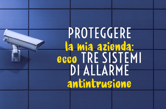 Proteggere la mia azienda: ecco tre sistemi di allarme antintrusione